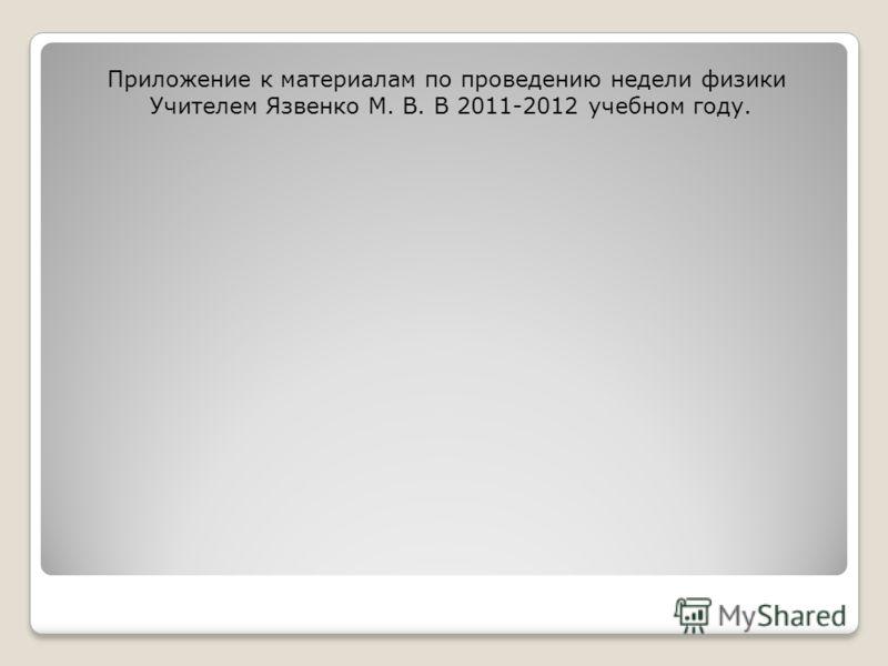 Приложение к материалам по проведению недели физики Учителем Язвенко М. В. В 2011-2012 учебном году.