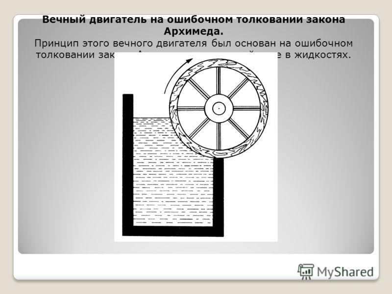 Вечный двигатель на ошибочном толковании закона Архимеда. Принцип этого вечного двигателя был основан на ошибочном толковании закона Архимеда о подъемной силе в жидкостях.