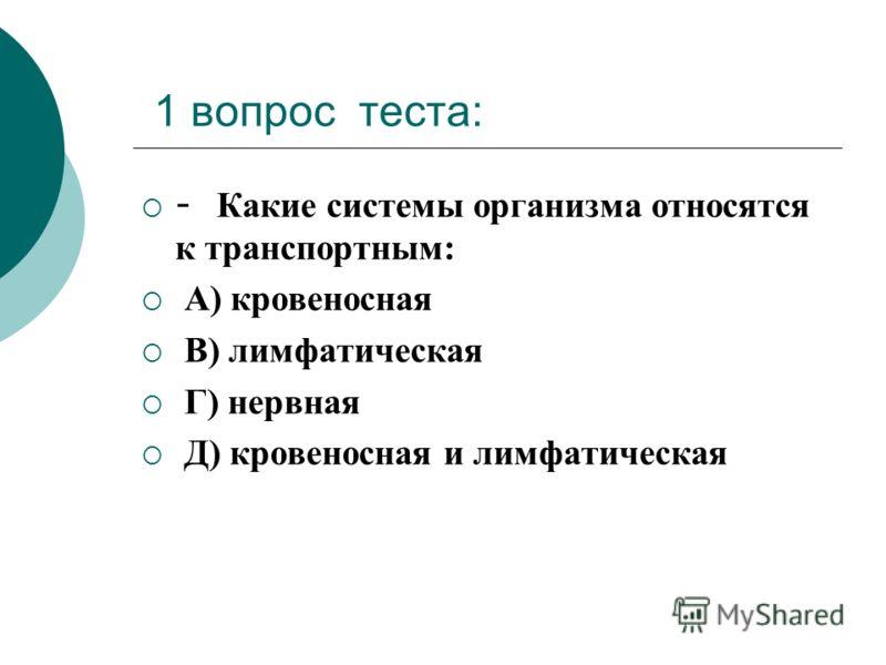 1 вопрос теста: - Какие системы организма относятся к транспортным: А) кровеносная В) лимфатическая Г) нервная Д) кровеносная и лимфатическая