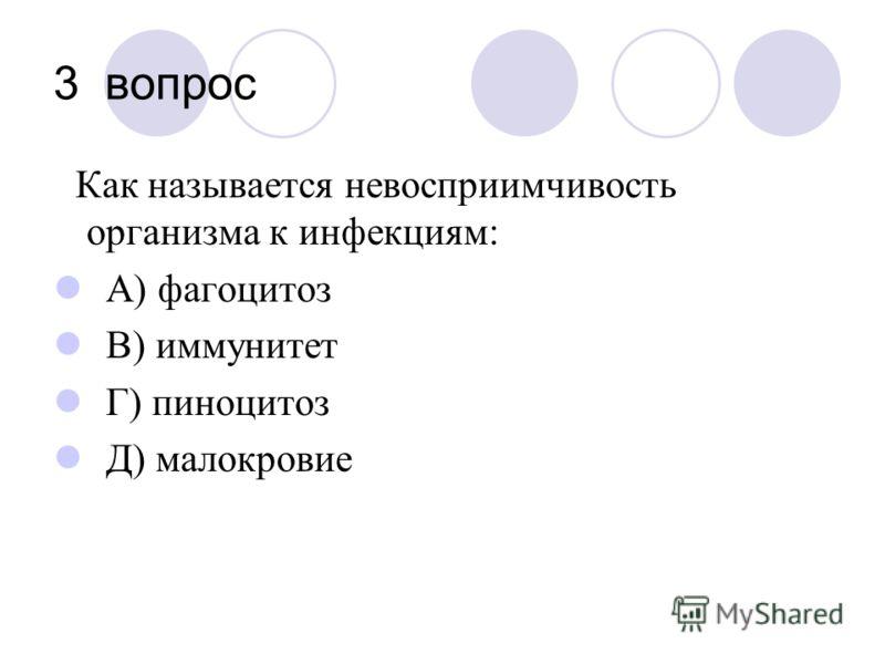 3 вопрос Как называется невосприимчивость организма к инфекциям: А) фагоцитоз В) иммунитет Г) пиноцитоз Д) малокровие