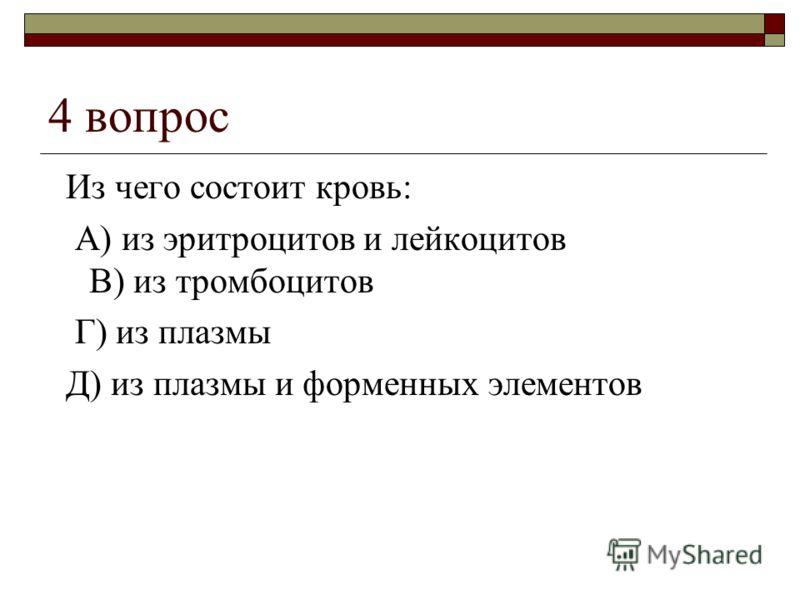 4 вопрос Из чего состоит кровь: А) из эритроцитов и лейкоцитов В) из тромбоцитов Г) из плазмы Д) из плазмы и форменных элементов