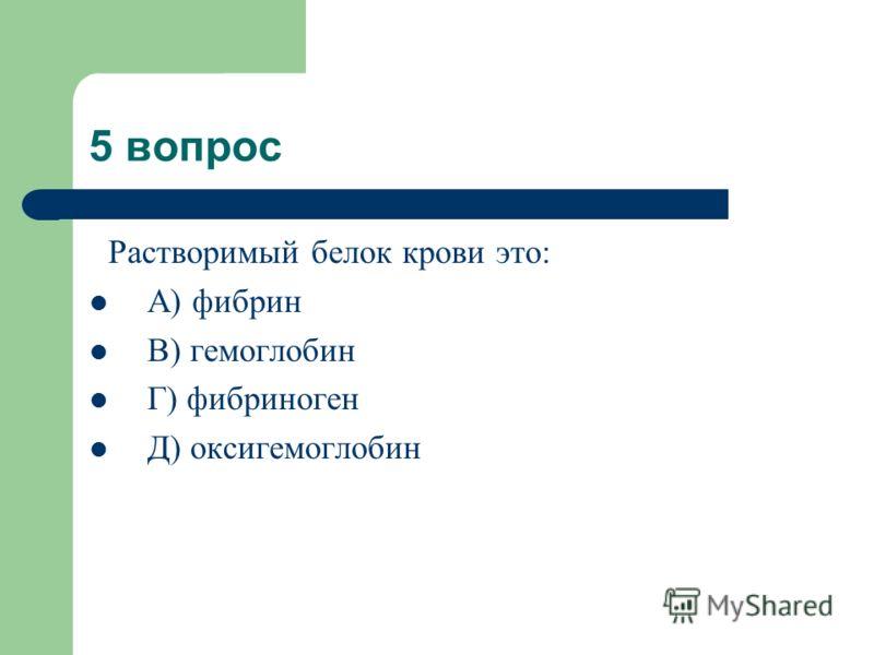 5 вопрос Растворимый белок крови это: А) фибрин В) гемоглобин Г) фибриноген Д) оксигемоглобин
