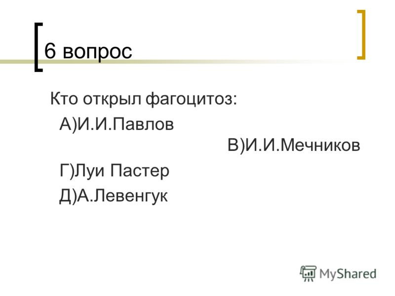 6 вопрос Кто открыл фагоцитоз: А)И.И.Павлов В)И.И.Мечников Г)Луи Пастер Д)А.Левенгук