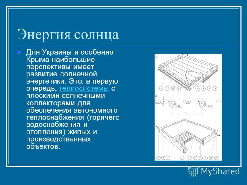 Энергия солнца Для Украины и особенно Крыма наибольшие перспективы имеет развитие солнечной энергетики. Это, в первую очередь, гелиосистемы с плоскими солнечными коллекторами для обеспечения автономного теплоснабжения (горячего водоснабжения и отопле