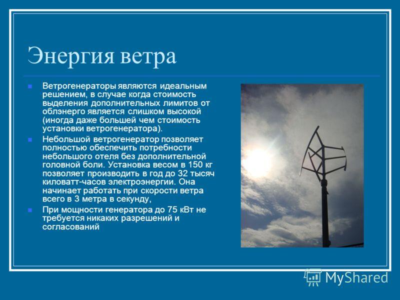 Энергия ветра Ветрогенераторы являются идеальным решением, в случае когда стоимость выделения дополнительных лимитов от облэнерго является слишком высокой (иногда даже большей чем стоимость установки ветрогенератора). Небольшой ветрогенератор позволя