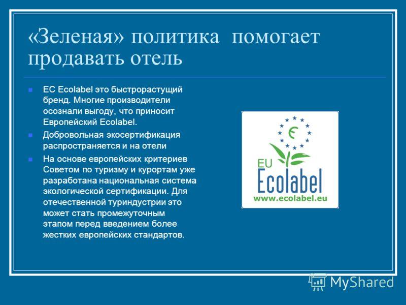 «Зеленая» политика помогает продавать отель ЕС Ecolabel это быстрорастущий бренд. Многие производители осознали выгоду, что приносит Европейский Ecolabel. Добровольная экосертификация распространяется и на отели На основе европейских критериев Совето