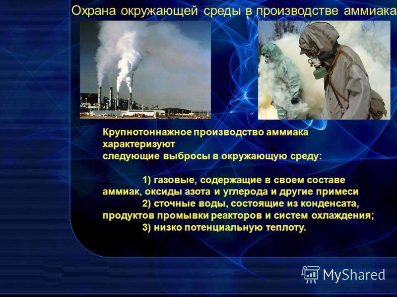 Крупнотоннажное производство аммиака характеризуют следующие выбросы в окружающую среду: 1) газовые, содержащие в своем составе аммиак, оксиды азота и углерода и другие примеси 2) сточные воды, состоящие из конденсата, продуктов промывки реакторов и
