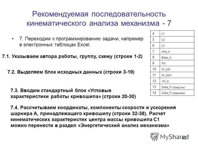 39 Рекомендуемая последовательность кинематического анализа механизма - 6 6. Записываем уравнения кинематических связей для рассматриваемого четырехзвенника, находим соотношения для углов, угловых скоростей и ускорений. Кривошипно-кулисный механизм (