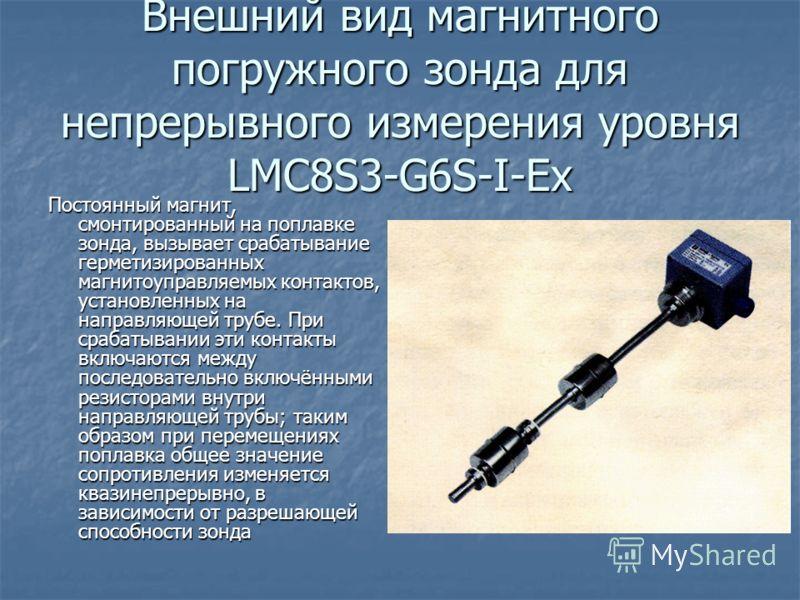 Внешний вид магнитного погружного зонда для непрерывного измерения уровня LMC8S3-G6S-I-Ex Постоянный магнит, смонтированный на поплавке зонда, вызывает срабатывание герметизированных магнитоуправляемых контактов, установленных на направляющей трубе.