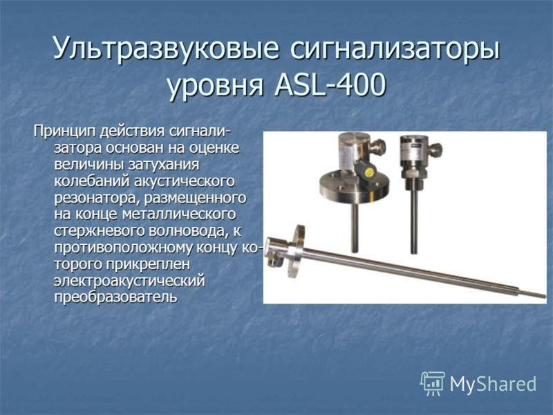 Ультразвуковые сигнализаторы уровня ASL-400 Принцип действия сигнали затора основан на оценке величины затухания колебаний акустического резонатора, размещенного на конце металлического стержневого волновода, к противоположному концу ко торого при
