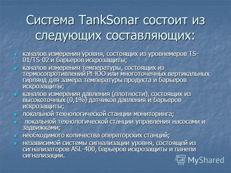 Система TankSonar состоит из следующих составляющих: каналов измерения уровня, состоящих из уровнемеров TS- 01/TS-02 и барьеров искрозащиты; каналов измерения уровня, состоящих из уровнемеров TS- 01/TS-02 и барьеров искрозащиты; каналов измерения тем