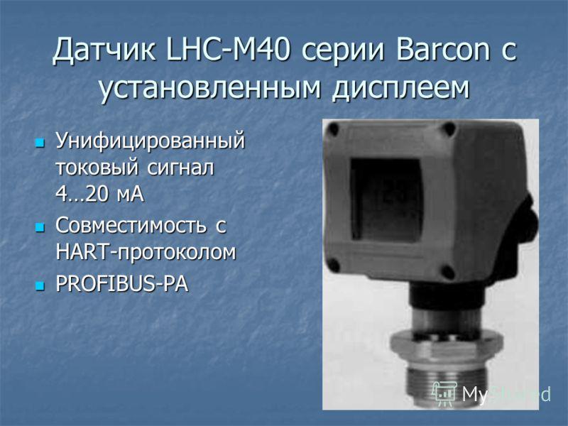 Датчик LHC-M40 серии Barcon с установленным дисплеем Унифицированный токовый сигнал 4…20 мА Унифицированный токовый сигнал 4…20 мА Совместимость с HART-протоколом Совместимость с HART-протоколом PROFIBUS-PA PROFIBUS-PA