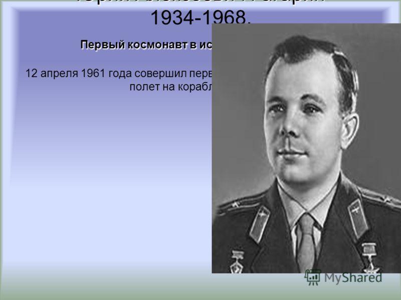 Юрий Алексеевич Гагарин Первый космонавт в истории человечества Юрий Алексеевич Гагарин 1934-1968. Первый космонавт в истории человечества 12 апреля 1961 года совершил первый пилотируемый космический полет на корабле «Восток»