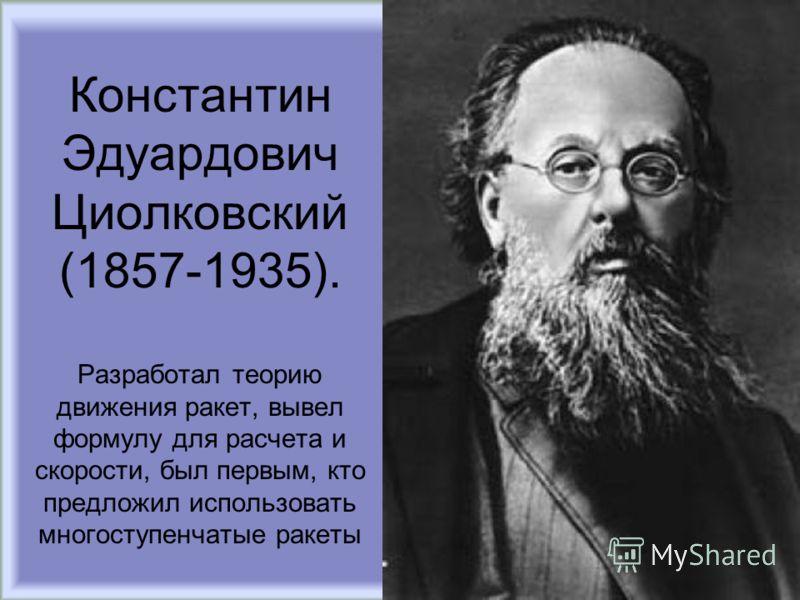 Константин Эдуардович Циолковский (1857-1935). Разработал теорию движения ракет, вывел формулу для расчета и скорости, был первым, кто предложил использовать многоступенчатые ракеты