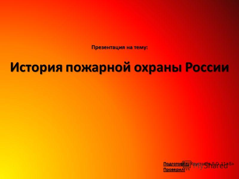 Презентация на тему: История пожарной охраны России Подготовил: Хрусталёв Д.О. 11 «Б» Проверил: