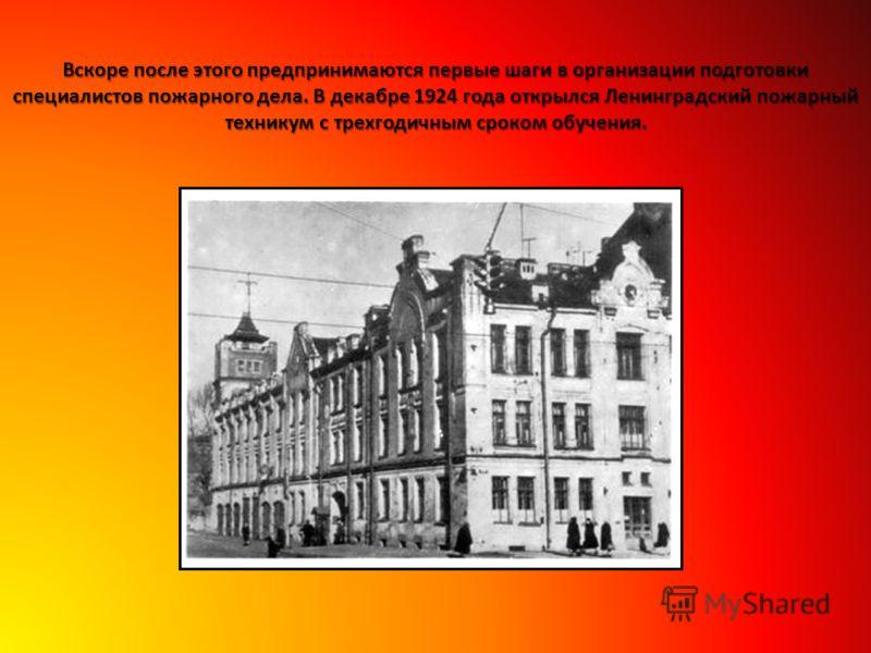 Вскоре после этого предпринимаются первые шаги в организации подготовки специалистов пожарного дела. В декабре 1924 года открылся Ленинградский пожарный техникум с трехгодичным сроком обучения.