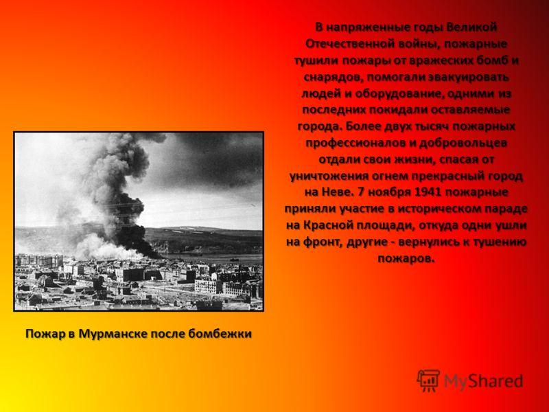 В напряженные годы Великой Отечественной войны, пожарные тушили пожары от вражеских бомб и снарядов, помогали эвакуировать людей и оборудование, одними из последних покидали оставляемые города. Более двух тысяч пожарных профессионалов и добровольцев