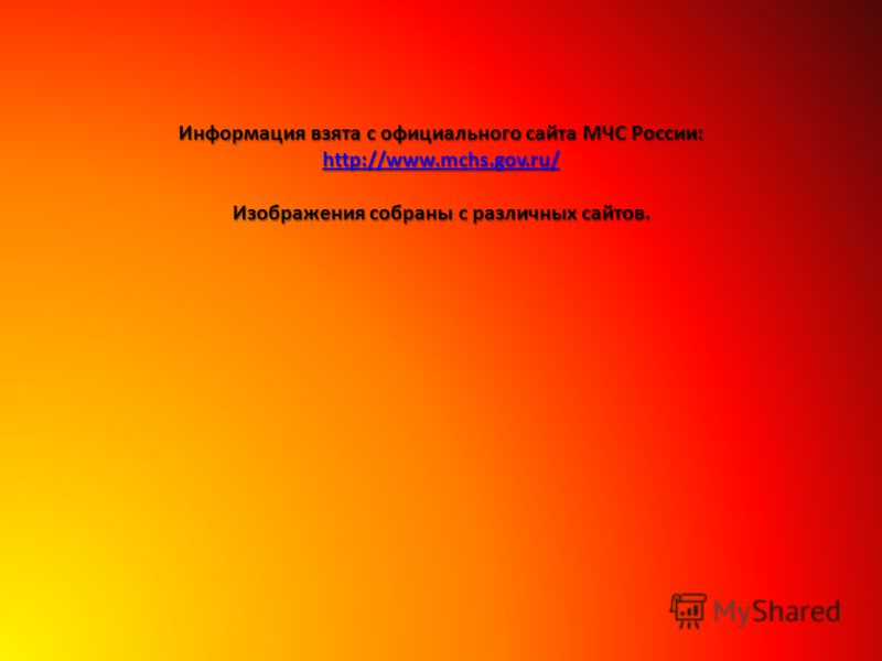 Информация взята с официального сайта МЧС России: http://www.mchs.gov.ru/ Изображения собраны с различных сайтов.
