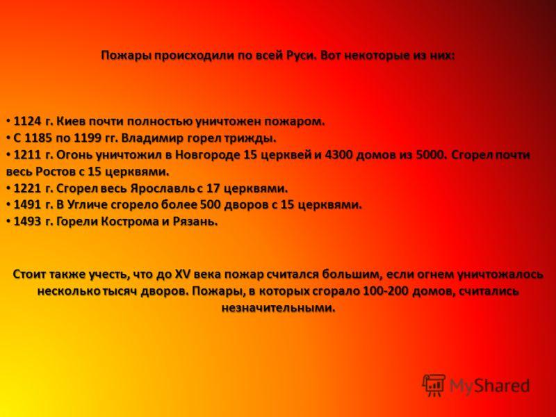 Пожары происходили по всей Руси. Вот некоторые из них: 1124 г. Киев почти полностью уничтожен пожаром. С 1185 по 1199 гг. Владимир горел трижды. С 1185 по 1199 гг. Владимир горел трижды. 1211 г. Огонь уничтожил в Новгороде 15 церквей и 4300 домов из