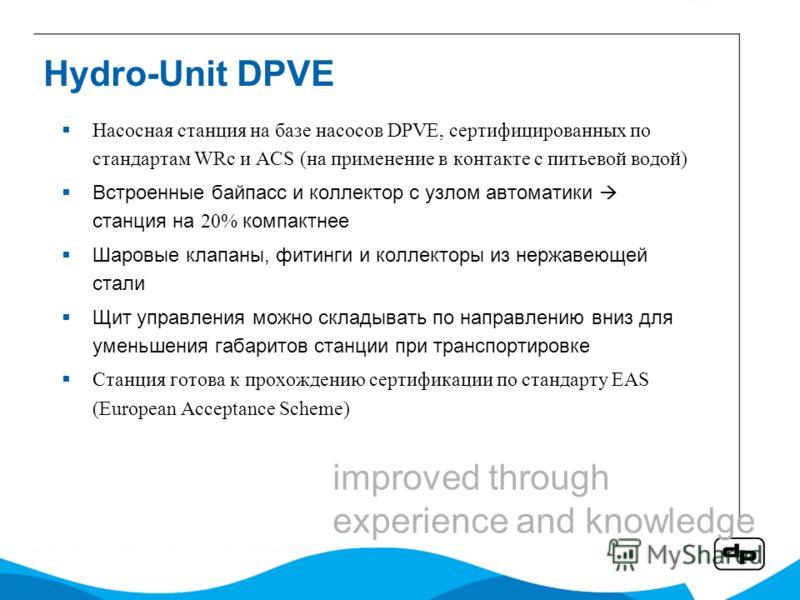 Hydro-Unit DPVE Насосная станция на базе насосов DPVE, сертифицированных по стандартам WRc и ACS (на применение в контакте с питьевой водой) Встроенные байпасс и коллектор с узлом автоматики станция на 20% компактнее Шаровые клапаны, фитинги и коллек
