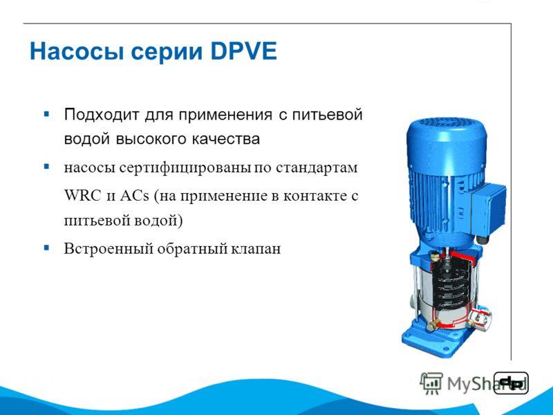 Насосы серии DPVE Подходит для применения с питьевой водой высокого качества насосы сертифицированы по стандартам WRC и ACs (на применение в контакте с питьевой водой) Встроенный обратный клапан