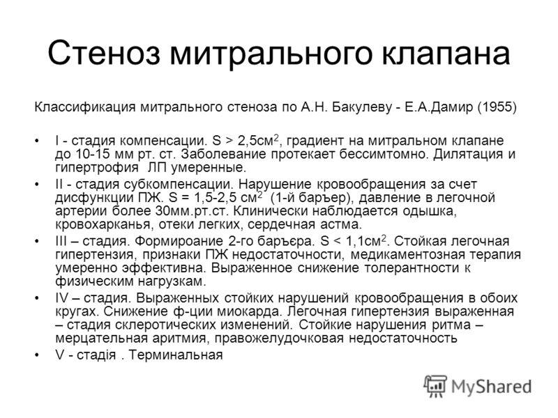 Стеноз митрального клапана Классификация митрального стеноза по А.Н. Бакулеву - Е.А.Дамир (1955) І - стадия компенсации. S > 2,5см 2, градиент на митральном клапане до 10-15 мм рт. ст. Заболевание протекает бессимтомно. Дилятация и гипертрофия ЛП уме