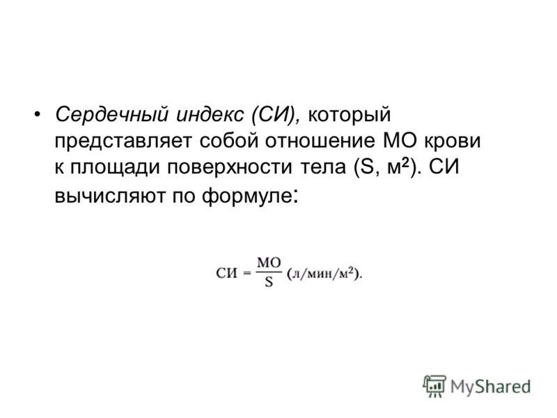 Сердечный индекс (СИ), который представляет собой отношение МО крови к площади поверхности тела (S, м 2 ). СИ вычисляют по формуле :