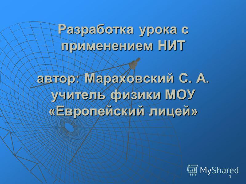 1 Разработка урока с применением НИТ автор: Мараховский С. А. учитель физики МОУ «Европейский лицей»