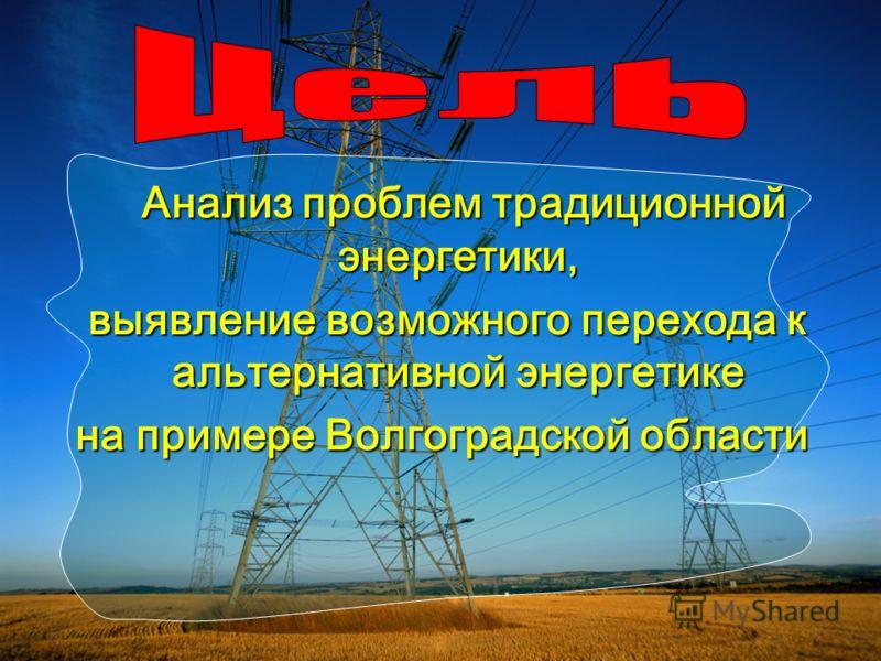 Анализ проблем традиционной энергетики, Анализ проблем традиционной энергетики, выявление возможного перехода к альтернативной энергетике выявление возможного перехода к альтернативной энергетике на примере Волгоградской области