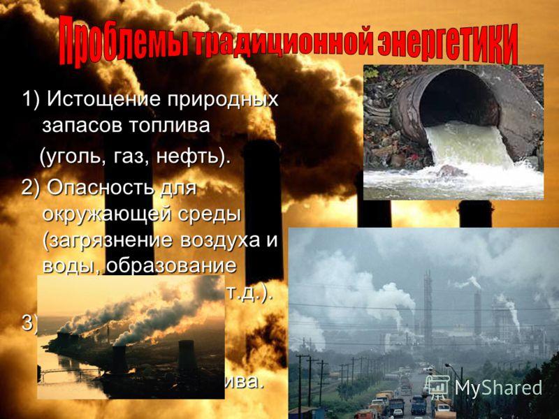 1) Истощение природных запасов топлива (уголь, газ, нефть). 2) Опасность для окружающей среды (загрязнение воздуха и воды, образование отходов,аварии и т.д.). 3) Энергетическая зависимость от поставщиков топлива.