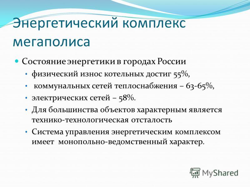 Энергетический комплекс мегаполиса Состояние энергетики в городах России физический износ котельных достиг 55%, коммунальных сетей теплоснабжения – 63-65%, электрических сетей – 58%. Для большинства объектов характерным является технико-технологическ