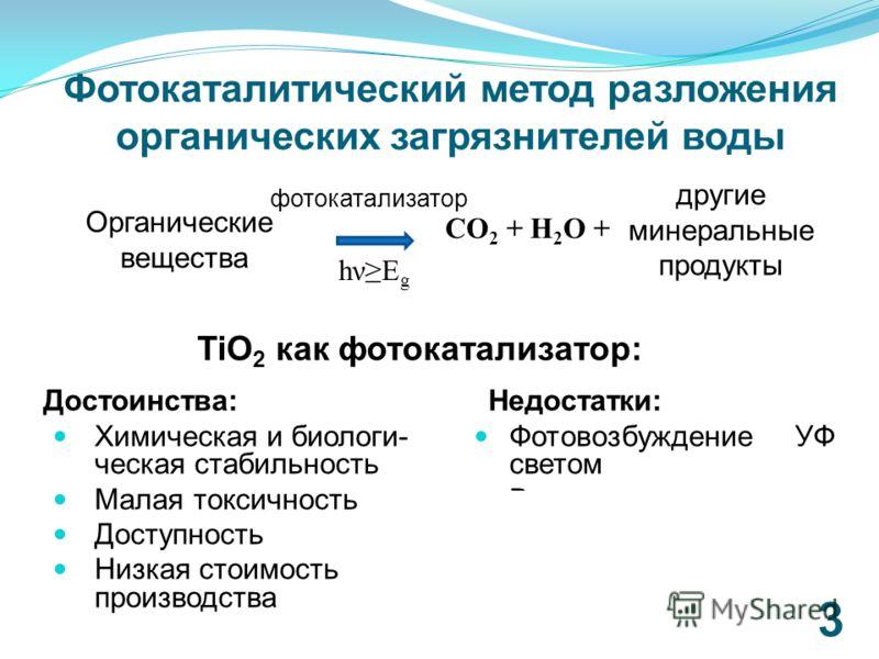 Фотокаталитический метод разложения органических загрязнителей воды 3 CO 2 + H 2 O + фотокатализатор hνE g Достоинства: Химическая и биологи- ческая стабильность Малая токсичность Доступность Низкая стоимость производства Недостатки: Фотовозбуждение