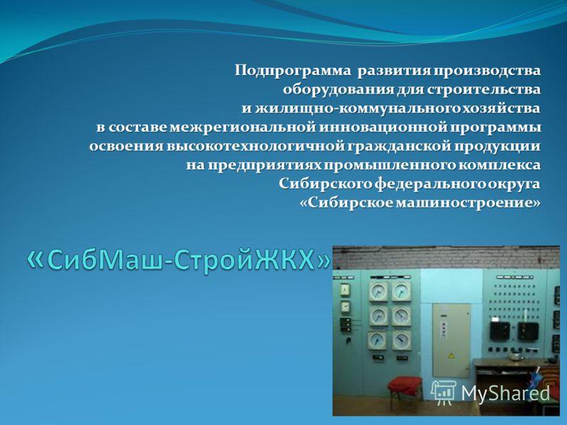 Подпрограмма развития производства оборудования для строительства и жилищно-коммунального хозяйства в составе межрегиональной инновационной программы освоения высокотехнологичной гражданской продукции на предприятиях промышленного комплекса Сибирског