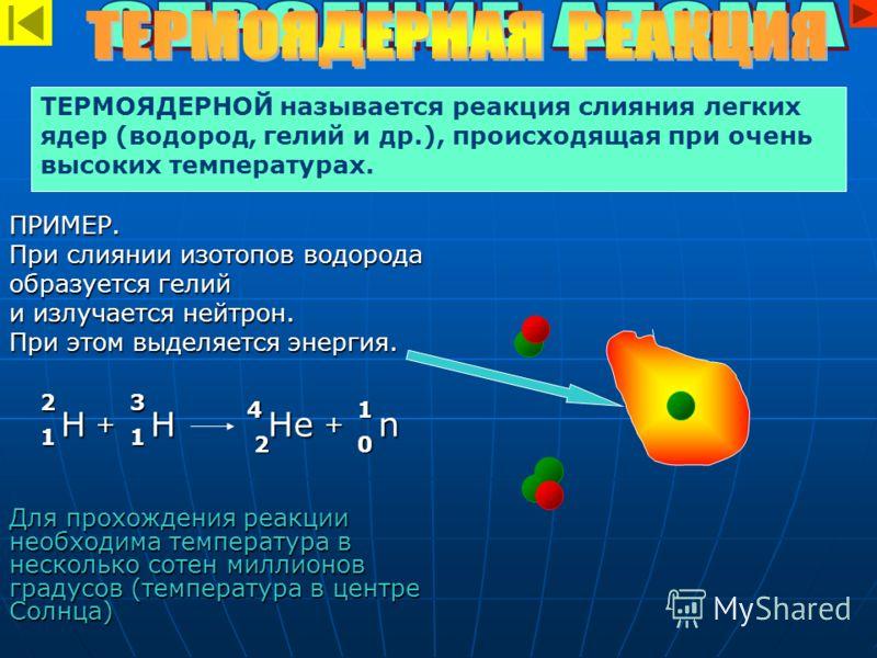 ПРИМЕР. При слиянии изотопов водорода образуется гелий и излучается нейтрон. При этом выделяется энергия. Для прохождения реакции необходима температура в несколько сотен миллионов градусов (температура в центре Солнца) ТЕРМОЯДЕРНОЙ называется реакци