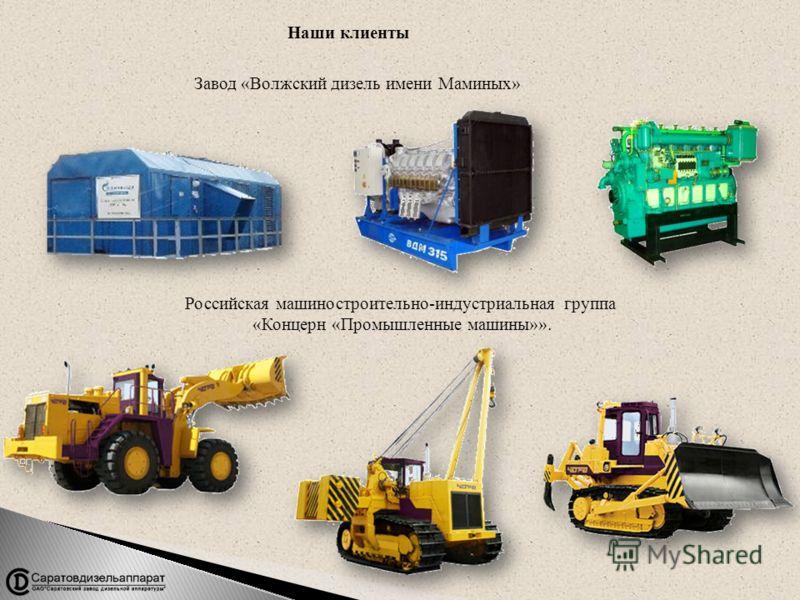 Наши клиенты Завод «Волжский дизель имени Маминых» Российская машиностроительно-индустриальная группа «Концерн «Промышленные машины»».