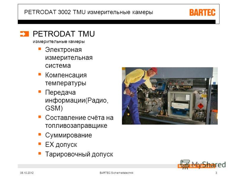 10.08.2012BARTEC Sicherheitstechnik3 PETRODAT 3002 TMU измерительные камеры PETRODAT TMU измерительные камеры Электроная измерительная система Компенсация температуры Передача информации(Радио, GSM) Составление счёта на топливозаправщике Суммирование