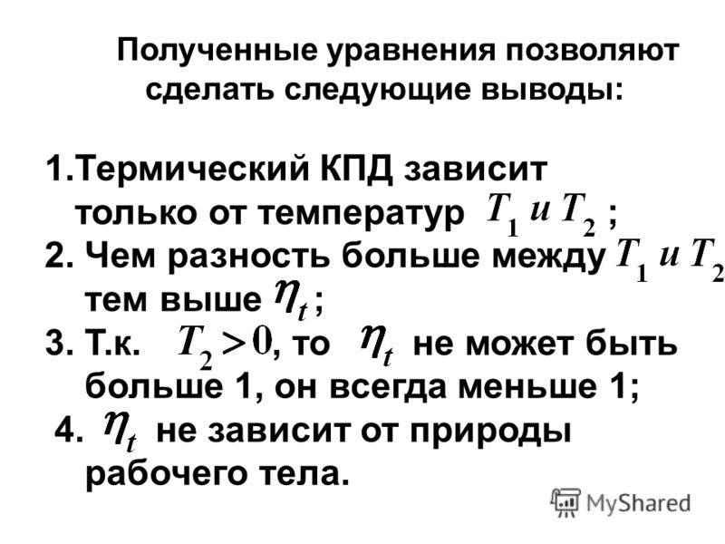 Полученные уравнения позволяют сделать следующие выводы: 1.Термический КПД зависит только от температур ; 2. Чем разность больше между тем выше ; 3. Т.к., то не может быть больше 1, он всегда меньше 1; 4. не зависит от природы рабочего тела.