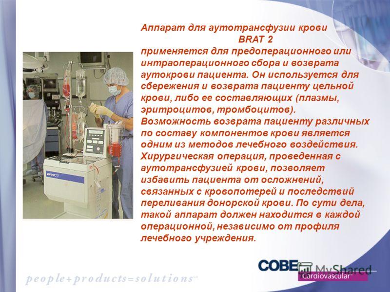 Аппарат для аутотрансфузии крови BRAT 2 применяется для предоперационного или интраоперационного сбора и возврата аутокрови пациента. Он используется для сбережения и возврата пациенту цельной крови, либо ее составляющих (плазмы, эритроцитов, тромбоц