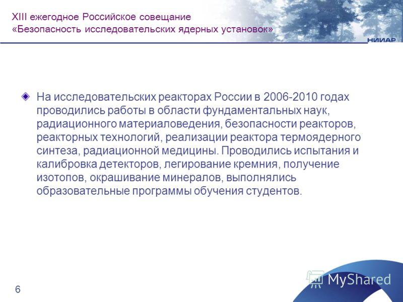 На исследовательских реакторах России в 2006-2010 годах проводились работы в области фундаментальных наук, радиационного материаловедения, безопасности реакторов, реакторных технологий, реализации реактора термоядерного синтеза, радиационной медицины