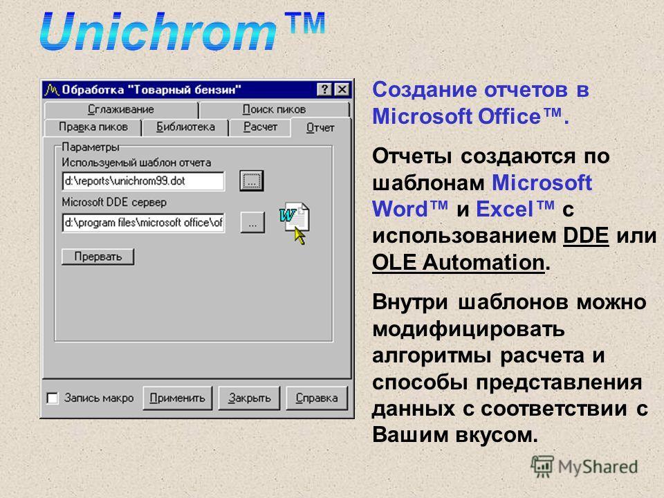 Создание отчетов в Microsoft Office. Отчеты создаются по шаблонам Microsoft Word и Excel с использованием DDE или OLE Automation. Внутри шаблонов можно модифицировать алгоритмы расчета и способы представления данных с соответствии с Вашим вкусом.