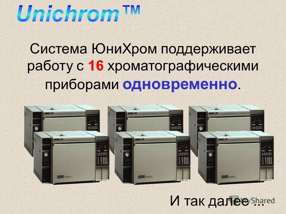 Система ЮниХром поддерживает работу с 16 хроматографическими приборами одновременно. И так далее...