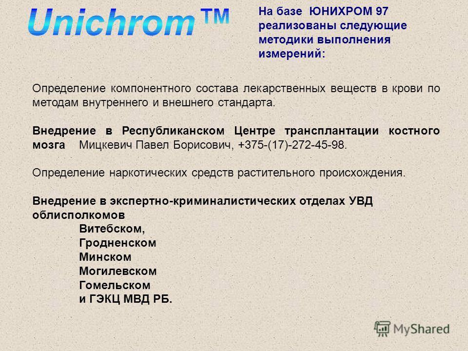 На базе ЮНИХРОМ 97 реализованы следующие методики выполнения измерений: Определение компонентного состава лекарственных веществ в крови по методам внутреннего и внешнего стандарта. Внедрение в Республиканском Центре трансплантации костного мозга Мицк