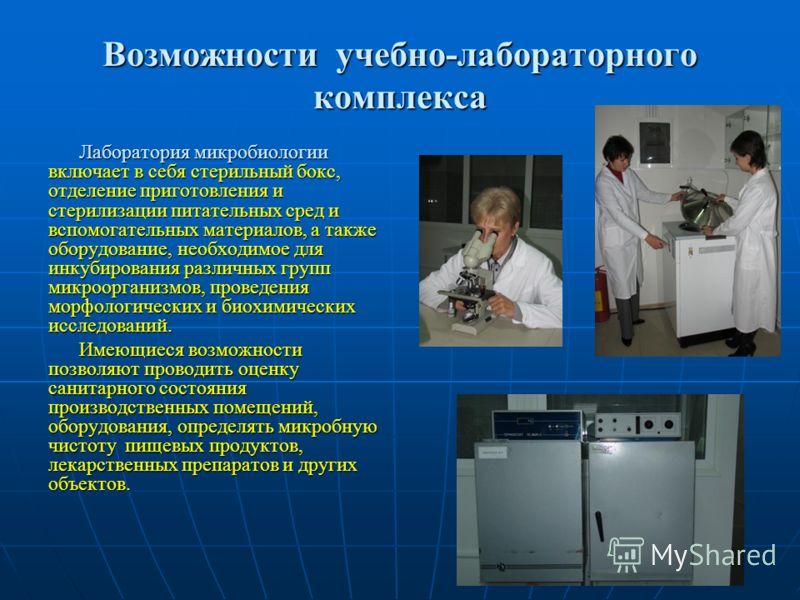 Возможности учебно-лабораторного комплекса Лаборатория микробиологии включает в себя стерильный бокс, отделение приготовления и стерилизации питательных сред и вспомогательных материалов, а также оборудование, необходимое для инкубирования различных