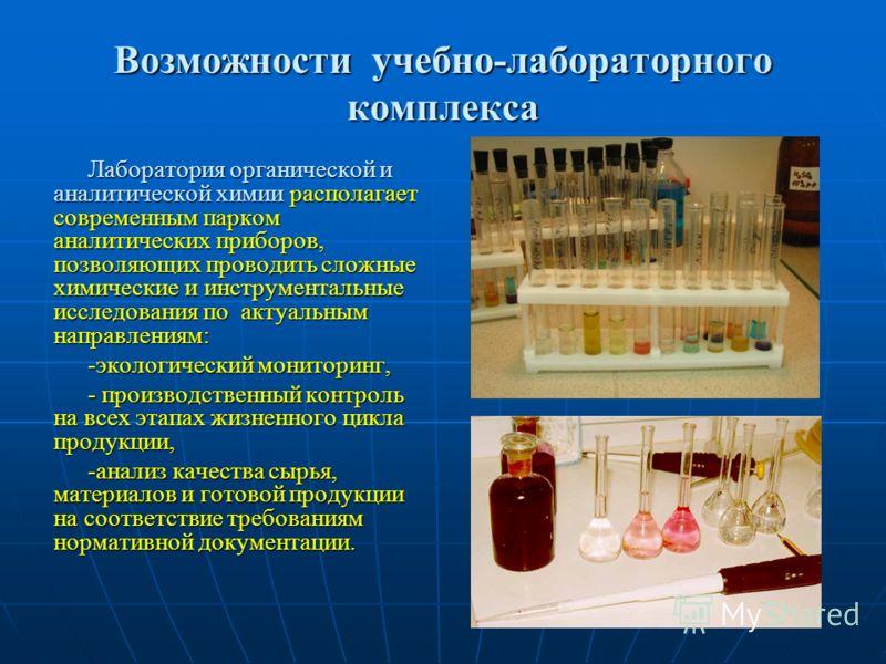 Возможности учебно-лабораторного комплекса Лаборатория органической и аналитической химии располагает современным парком аналитических приборов, позволяющих проводить сложные химические и инструментальные исследования по актуальным направлениям: -эко