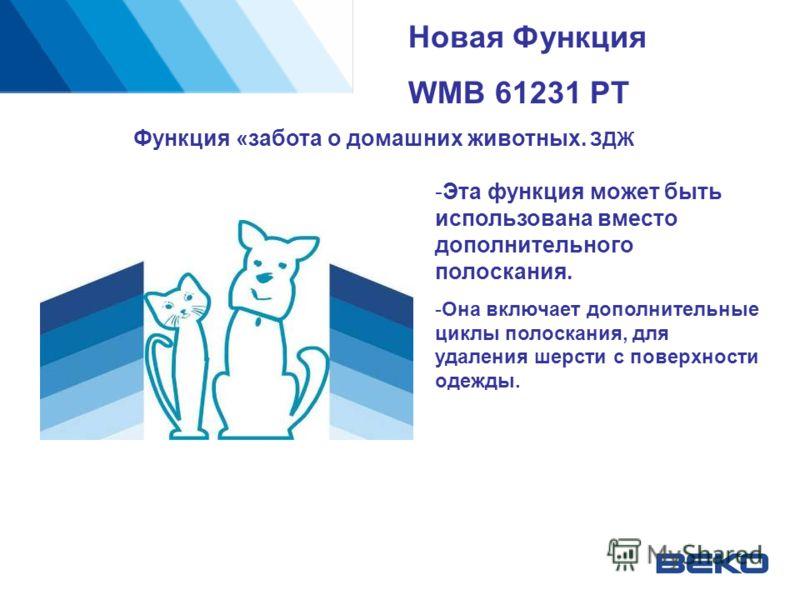 Новая Функция WMB 61231 PT Функция «забота о домашних животных. ЗДЖ -Эта функция может быть использована вместо дополнительного полоскания. -Она включает дополнительные циклы полоскания, для удаления шерсти с поверхности одежды.