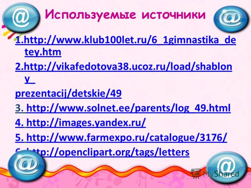Используемые источники 1.http://www.klub100let.ru/6_1gimnastika_de tey.htmhttp://www.klub100let.ru/6_1gimnastika_de tey.htm 2.http://vikafedotova38.ucoz.ru/load/shablon y_ prezentacij/detskie/49 3. http://www.solnet.ee/parents/log_49.htmlhttp://www.s