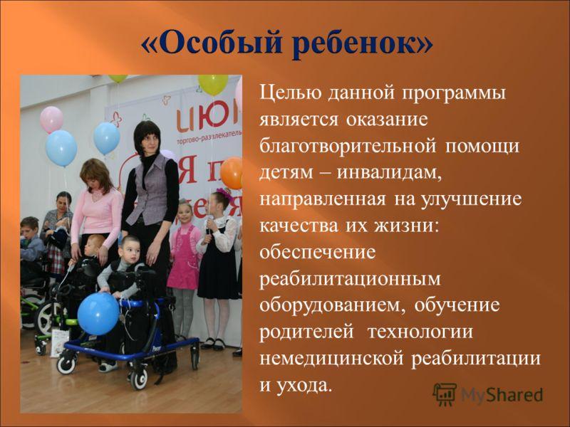 Целью данной программы является оказание благотворительной помощи детям – инвалидам, направленная на улучшение качества их жизни: обеспечение реабилитационным оборудованием, обучение родителей технологии немедицинской реабилитации и ухода.