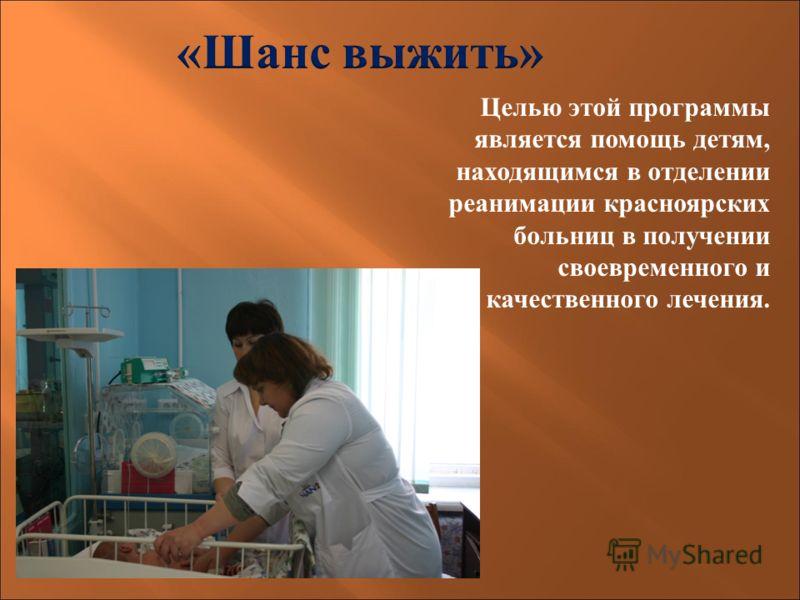 Целью этой программы является помощь детям, находящимся в отделении реанимации красноярских больниц в получении своевременного и качественного лечения.
