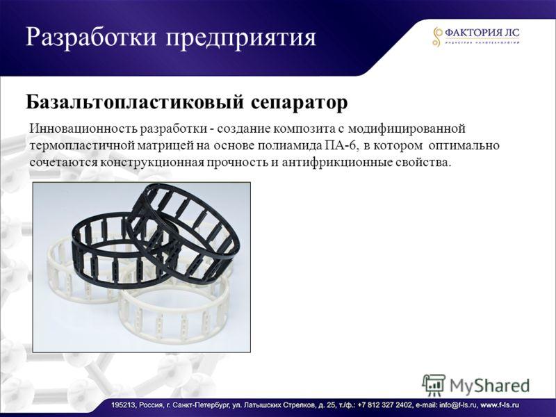 Разработки предприятия Базальтопластиковый сепаратор Инновационность разработки - создание композита с модифицированной термопластичной матрицей на основе полиамида ПА-6, в котором оптимально сочетаются конструкционная прочность и антифрикционные сво