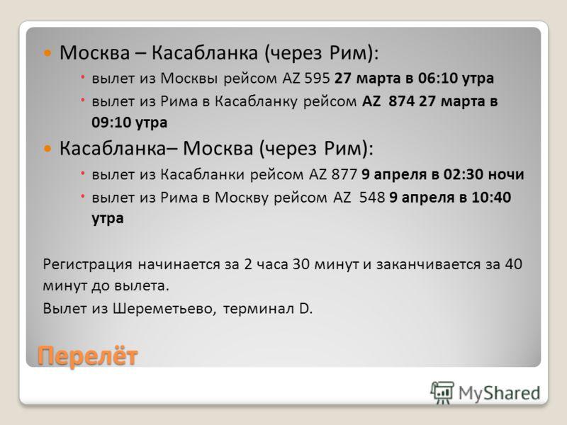 Перелёт Москва – Касабланка (через Рим): вылет из Москвы рейсом AZ 595 27 марта в 06:10 утра вылет из Рима в Касабланку рейсом AZ 874 27 марта в 09:10 утра Касабланка– Москва (через Рим): вылет из Касабланки рейсом AZ 877 9 апреля в 02:30 ночи вылет